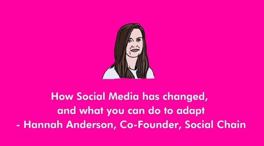 How social media has changed, and what you can do to adapt – Hannah Anderson, Co-Founder of Social Chain