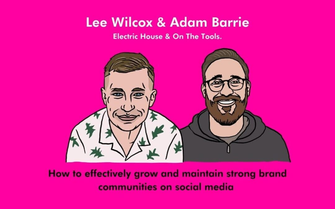 How to effectively grow and maintain strong communities on social media – Lee Wilcox and Adam Barrie, Electric House