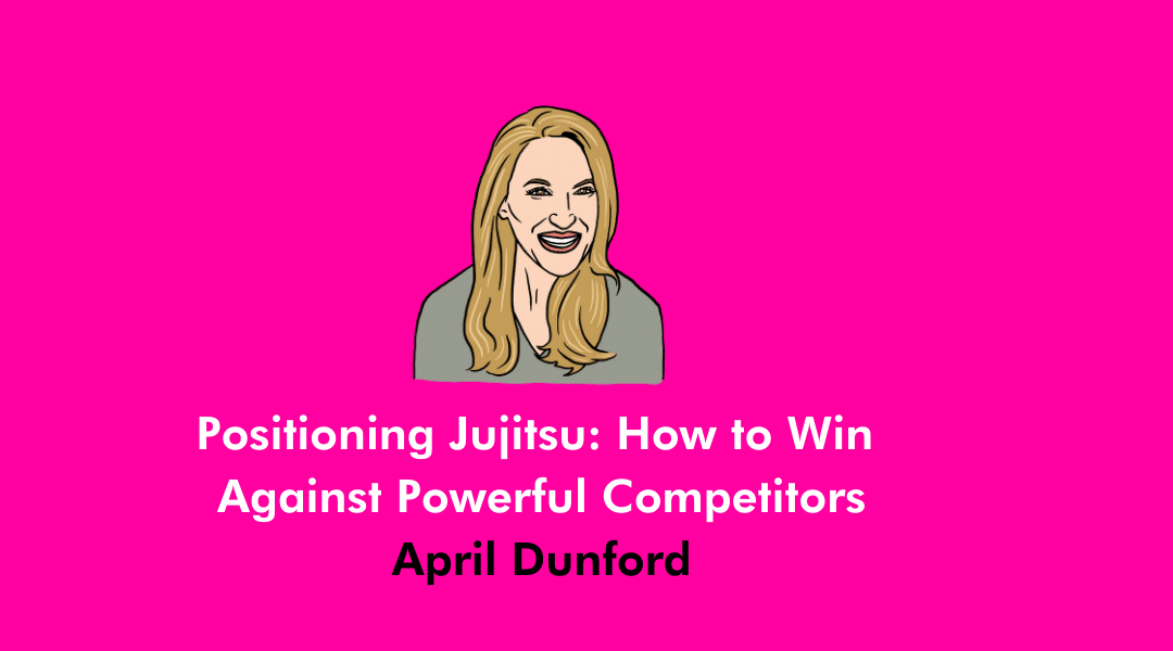 Positioning Jujitsu – How to Win Against Powerful Competitors with April Dunford, Author of Obviously Awesome