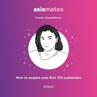 How to acquire your first 100 customers, Asia Matos